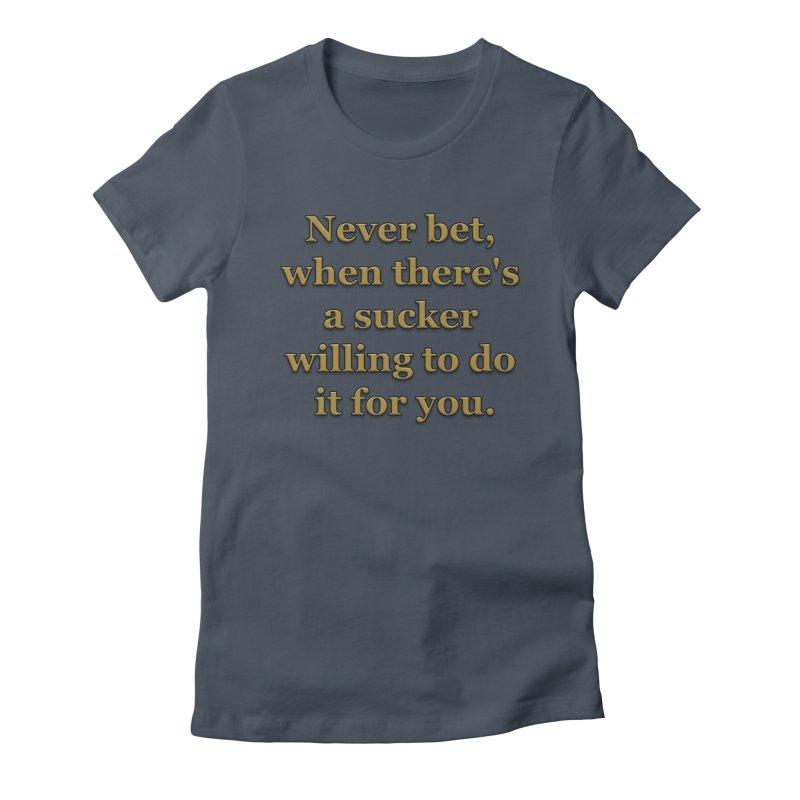 Have the Sucker Bet Women's T-Shirt by ClaytonArtistry's Artist Shop