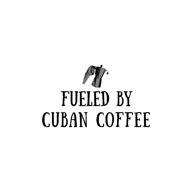 Fueled By Cuban Coffee by Cuban Coffee's Artist Shop