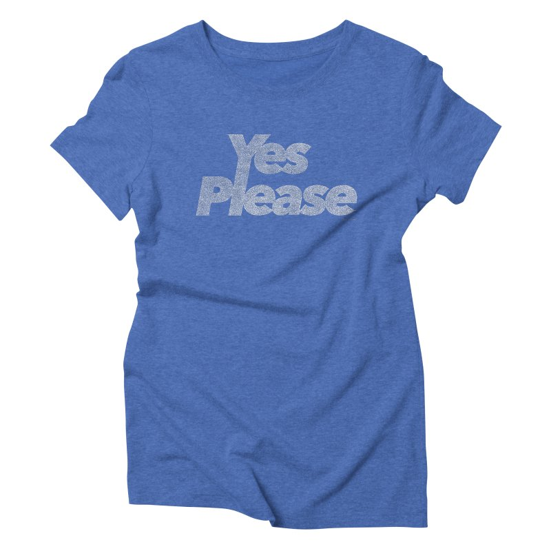 Yes Please (White) - Multiple Colors + 40 Other Products Women's Triblend T-Shirt by Daniel Dugan's Artist Shop