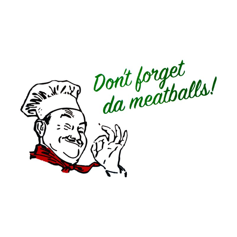 Don't Forget Da Meatballs! by Dave Tees