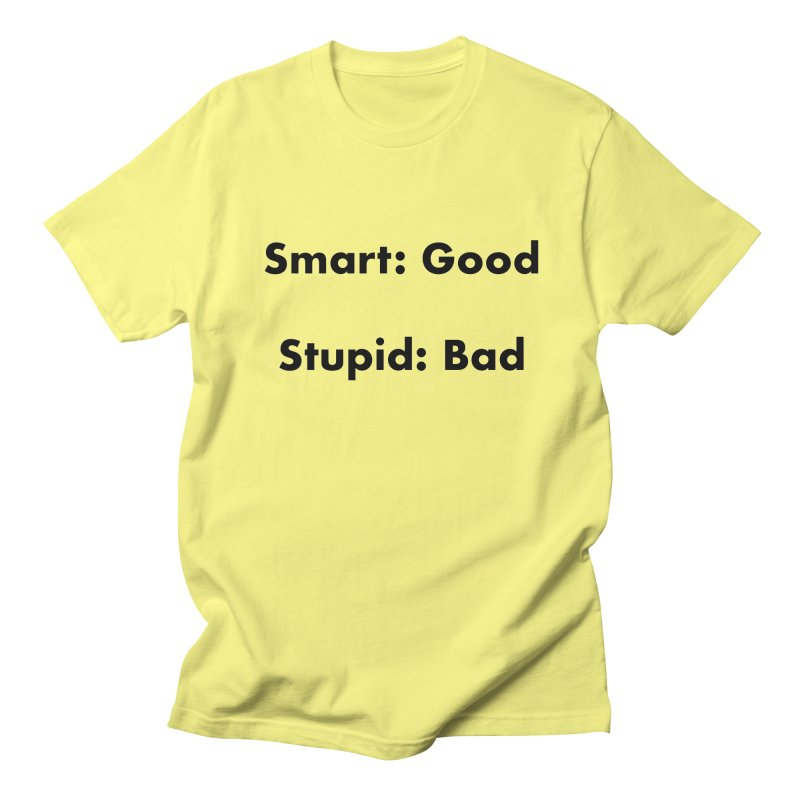 Smart:Good, Stupid:Bad Men's Regular T-Shirt by Dave Calver's Shop