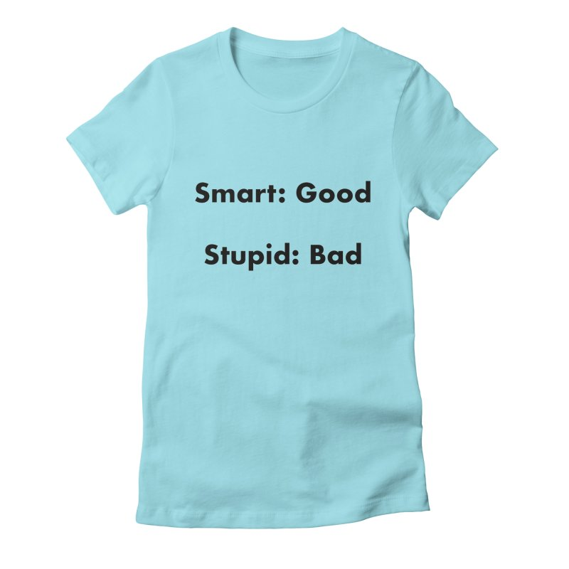 Smart:Good, Stupid:Bad Women's Fitted T-Shirt by Dave Calver's Shop