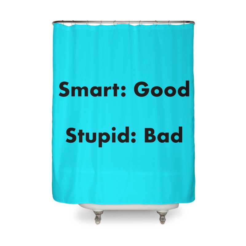 Smart:Good, Stupid:Bad Home Shower Curtain by Dave Calver's Shop