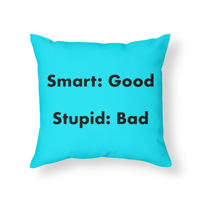 Smart:Good, Stupid:Bad Home Throw Pillow by Dave Calver's Shop