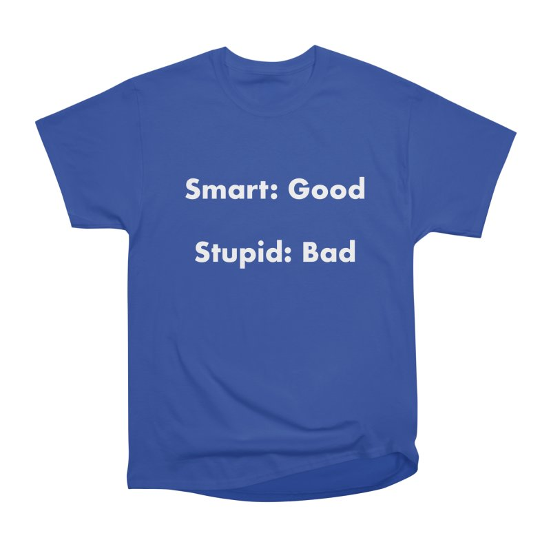 Smart: Good, Stupid: Bad Women's Heavyweight Unisex T-Shirt by Dave Calver's Shop