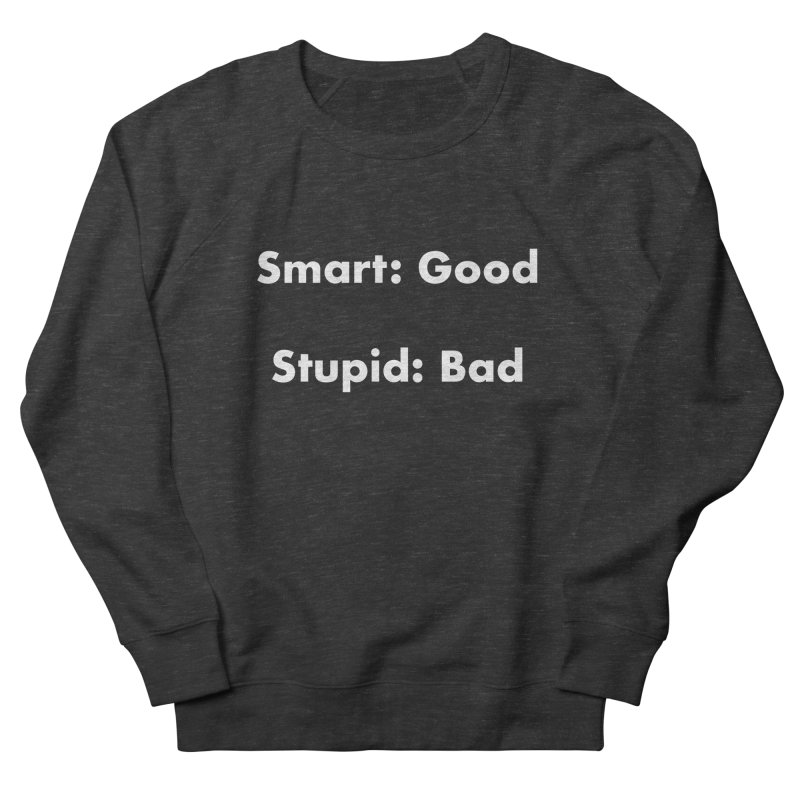 Smart: Good, Stupid: Bad Men's French Terry Sweatshirt by Dave Calver's Shop