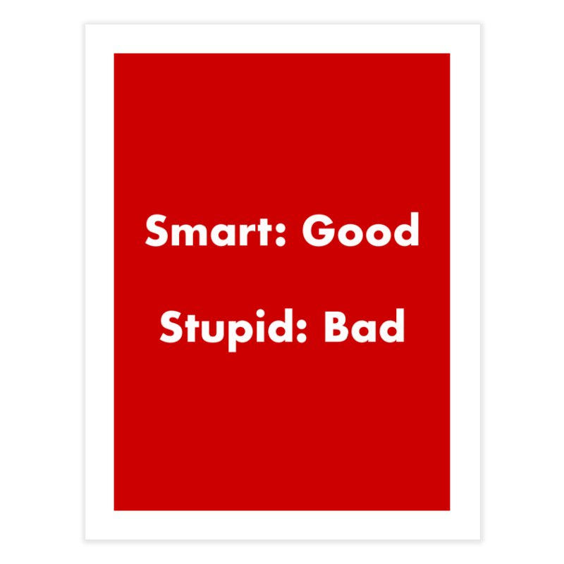 Smart: Good, Stupid: Bad Home Fine Art Print by Dave Calver's Shop