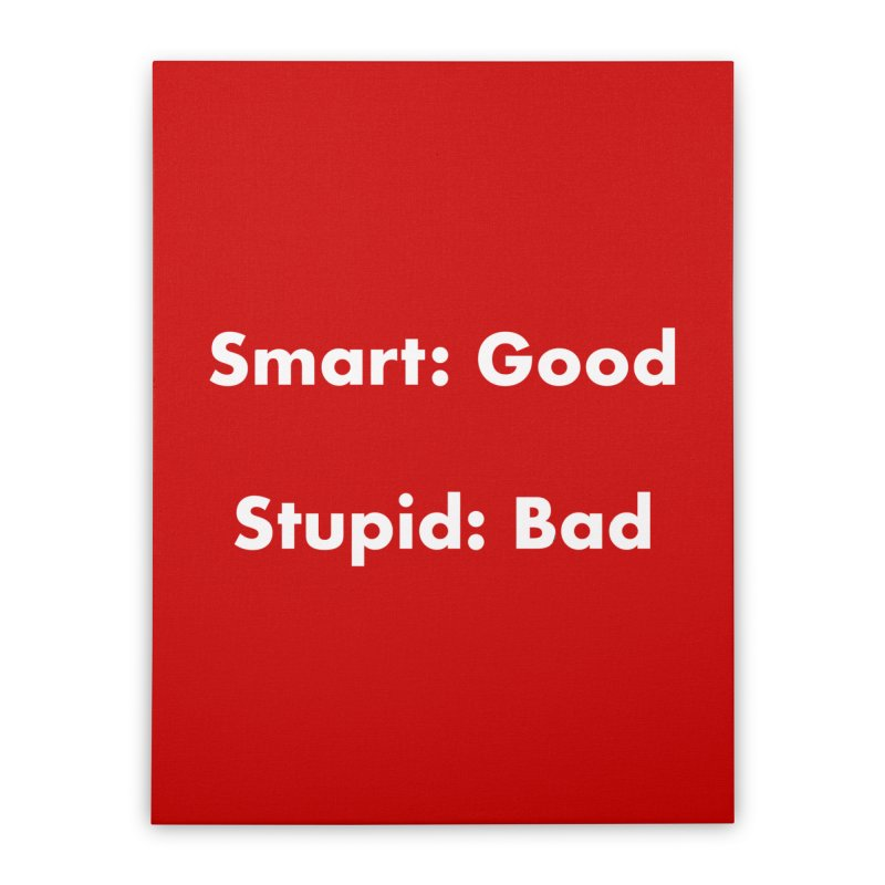 Smart: Good, Stupid: Bad Home Stretched Canvas by Dave Calver's Shop