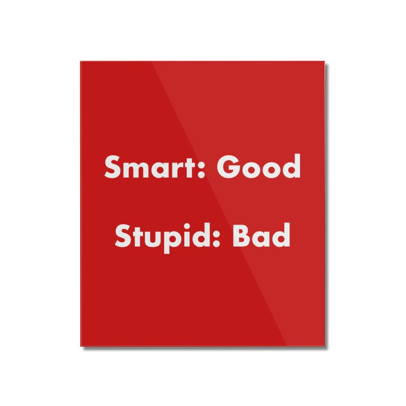 Smart: Good, Stupid: Bad Home Mounted Acrylic Print by Dave Calver's Shop