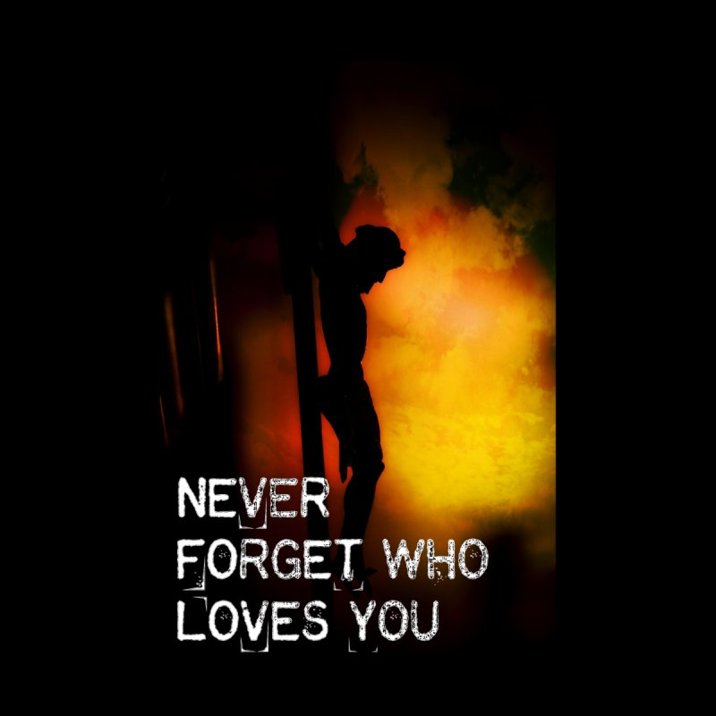 Never forget who loves you by Divinitium's Clothing and Apparel