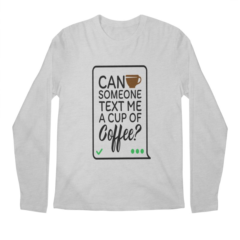 Can Someone Text Me A Cup Of Coffee Men's Regular Longsleeve T-Shirt by Divinitium's Clothing and Apparel