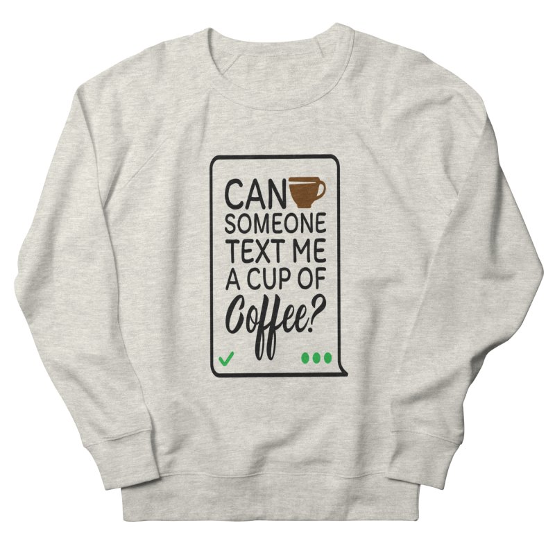Can Someone Text Me A Cup Of Coffee Women's French Terry Sweatshirt by Divinitium's Clothing and Apparel