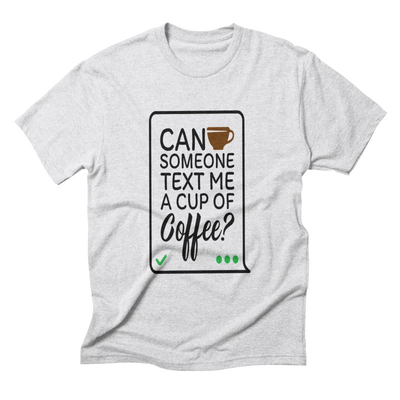 Can Someone Text Me A Cup Of Coffee Men's Triblend T-Shirt by Divinitium's Clothing and Apparel