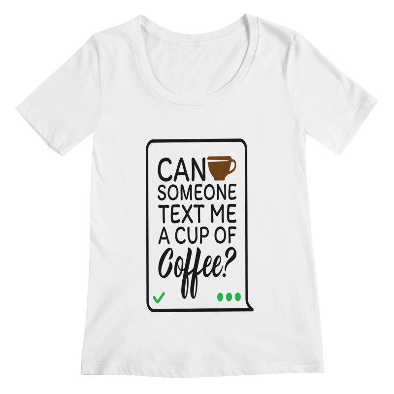 Can Someone Text Me A Cup Of Coffee Women's Regular Scoop Neck by Divinitium's Clothing and Apparel
