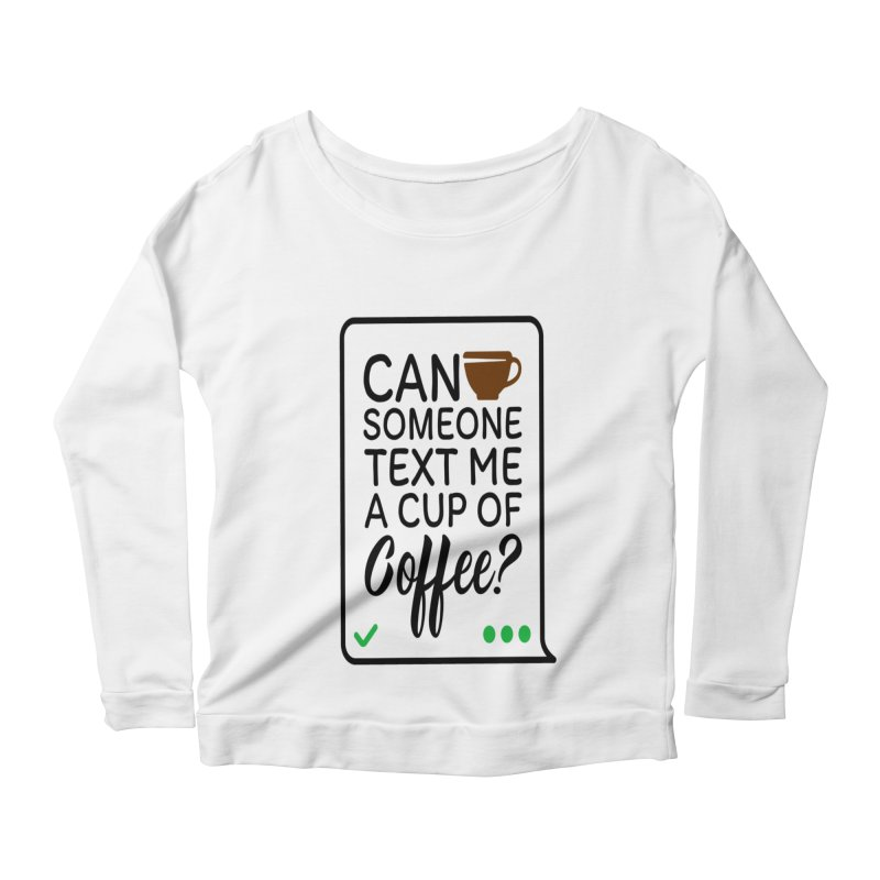 Can Someone Text Me A Cup Of Coffee Women's Scoop Neck Longsleeve T-Shirt by Divinitium's Clothing and Apparel