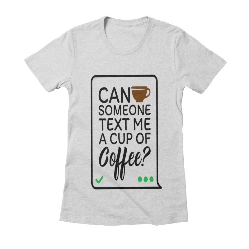 Can Someone Text Me A Cup Of Coffee Women's Fitted T-Shirt by Divinitium's Clothing and Apparel