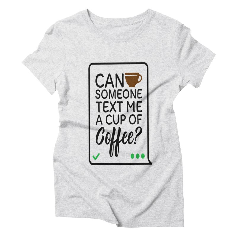 Can Someone Text Me A Cup Of Coffee Women's Triblend T-Shirt by Divinitium's Clothing and Apparel