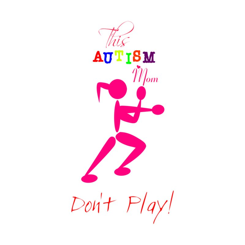 This Autism Mom Don't Play None  by Divinitium's Clothing and Apparel