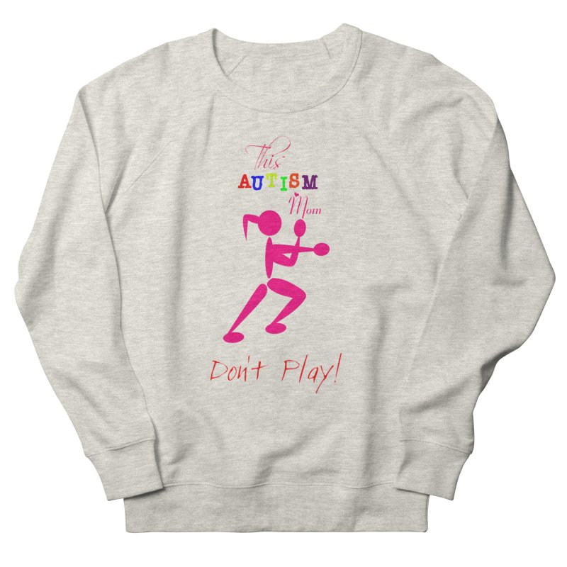 This Autism Mom Don't Play Women's French Terry Sweatshirt by Divinitium's Clothing and Apparel