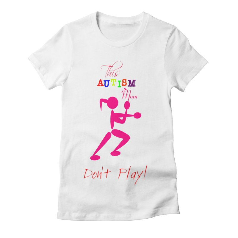 This Autism Mom Don't Play Women's Fitted T-Shirt by Divinitium's Clothing and Apparel