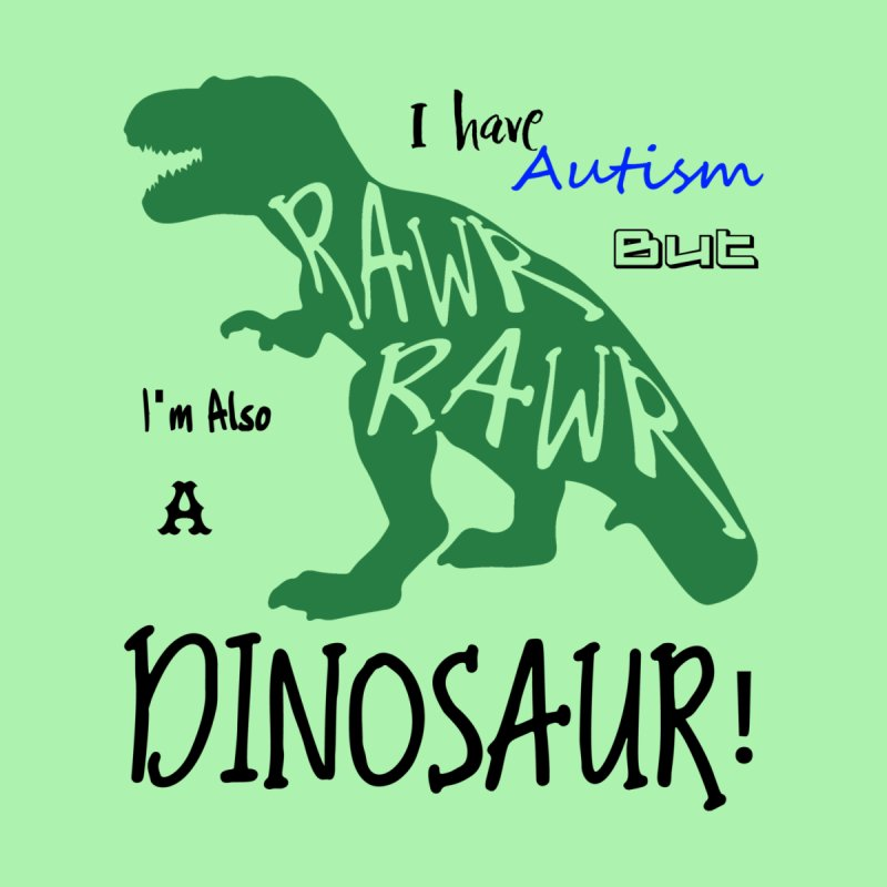 I have Autism But I'm Also A Dinosaur! by Divinitium's Clothing and Apparel