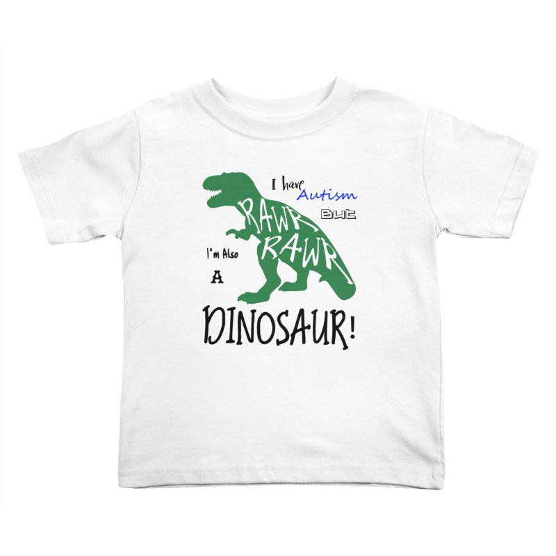 I have Autism But I'm Also A Dinosaur! Kids Toddler T-Shirt by Divinitium's Clothing and Apparel