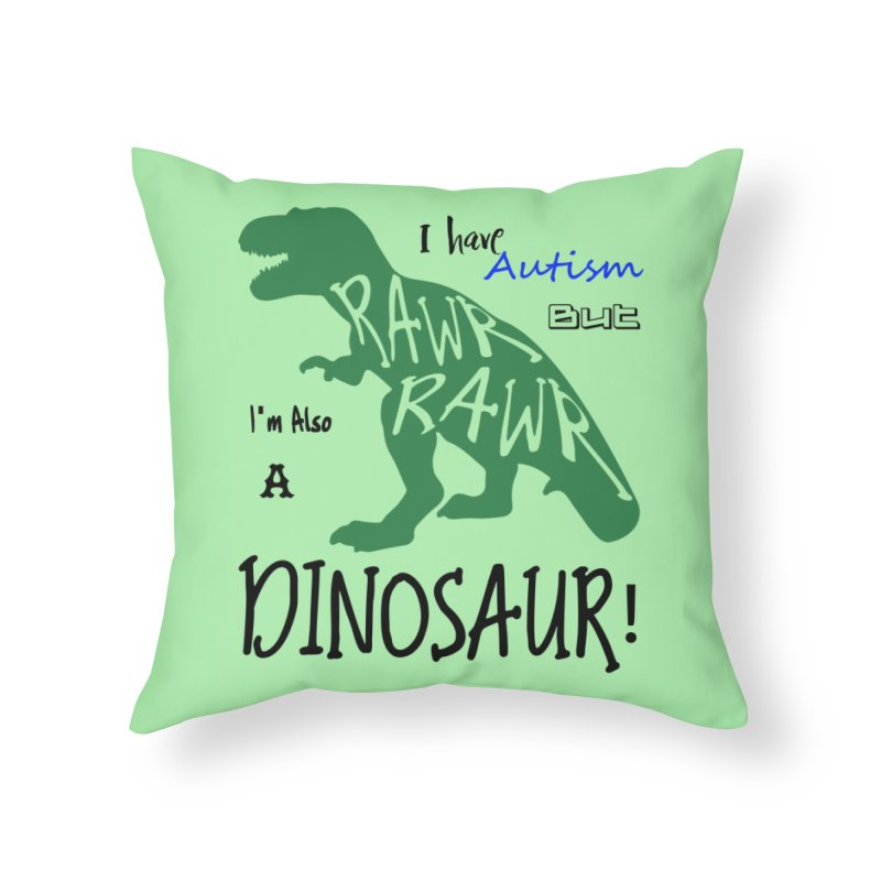 I have Autism But I'm Also A Dinosaur! Home Throw Pillow by Divinitium's Clothing and Apparel
