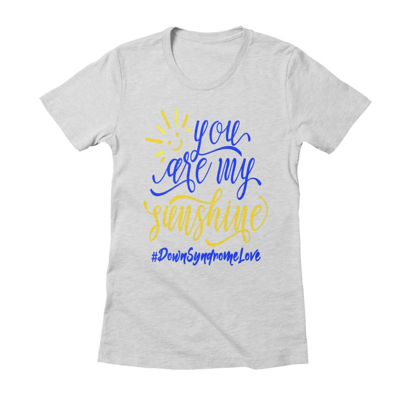 YOU ARE MY SUNSHINE DOWN SYNDROME LOVE Women's Fitted T-Shirt by Divinitium's Clothing and Apparel
