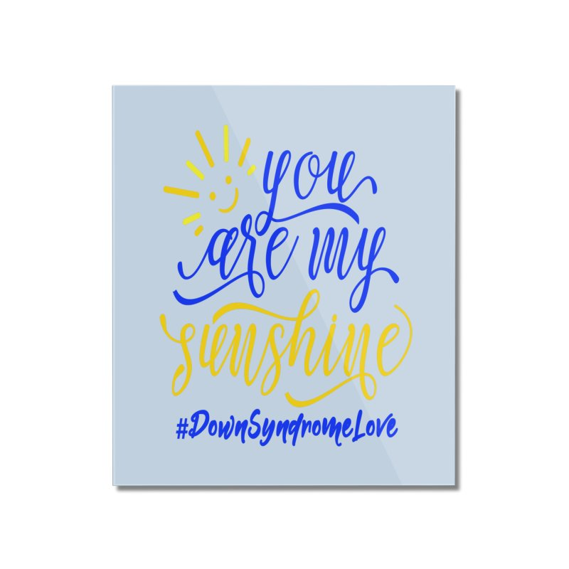 YOU ARE MY SUNSHINE DOWN SYNDROME LOVE Home Mounted Acrylic Print by Divinitium's Clothing and Apparel