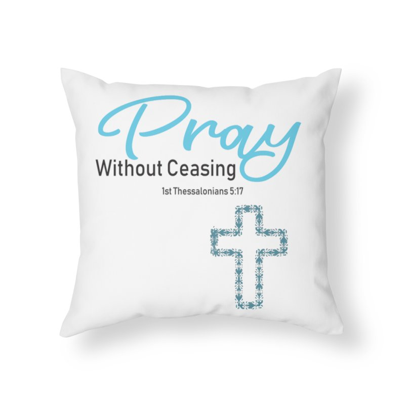 Pray Without Ceasing Home Throw Pillow by Divinitium's Clothing and Apparel