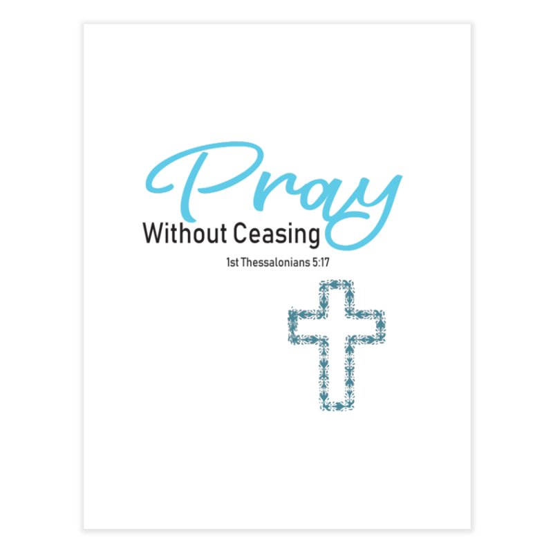 Pray Without Ceasing Home Fine Art Print by Divinitium's Clothing and Apparel