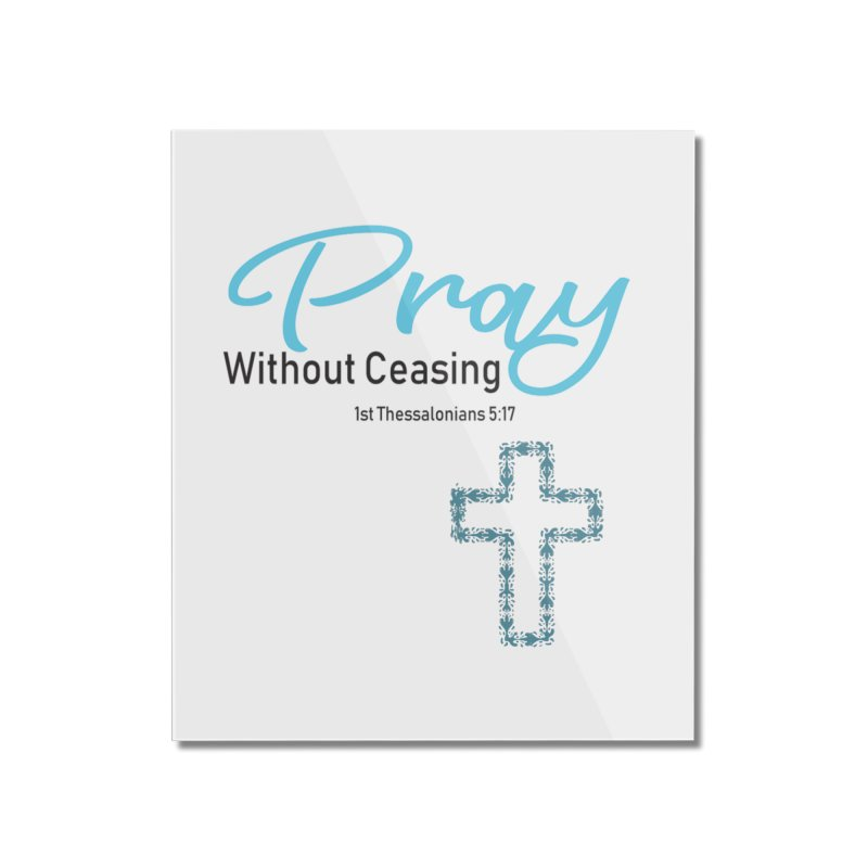 Pray Without Ceasing Home Mounted Acrylic Print by Divinitium's Clothing and Apparel