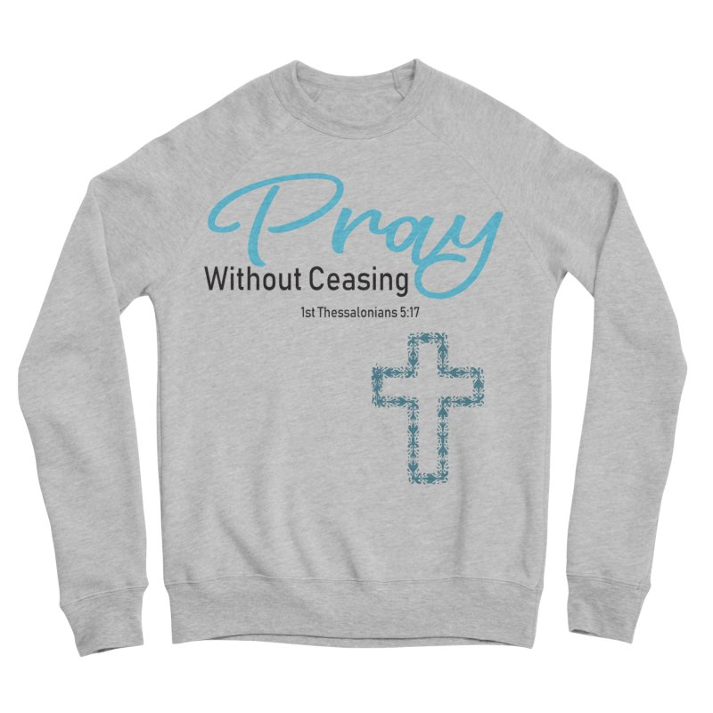 Pray Without Ceasing Women's Sweatshirt by Divinitium's Clothing and Apparel
