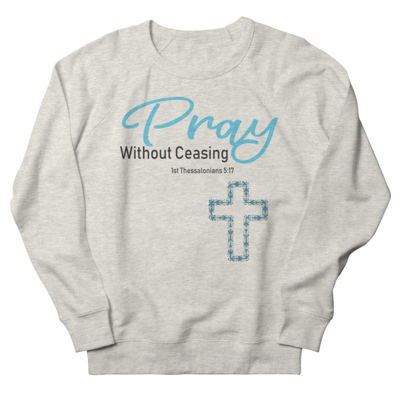 Pray Without Ceasing Women's French Terry Sweatshirt by Divinitium's Clothing and Apparel
