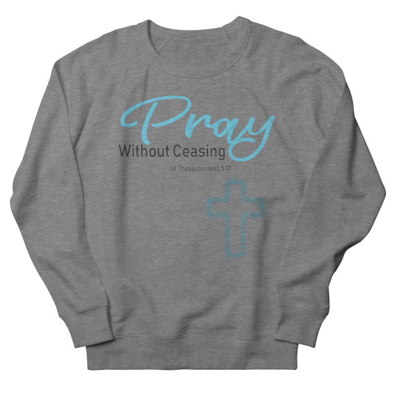 Pray Without Ceasing Men's French Terry Sweatshirt by Divinitium's Clothing and Apparel