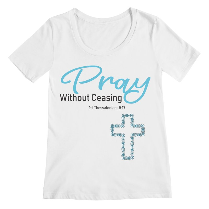 Pray Without Ceasing Women's Regular Scoop Neck by Divinitium's Clothing and Apparel