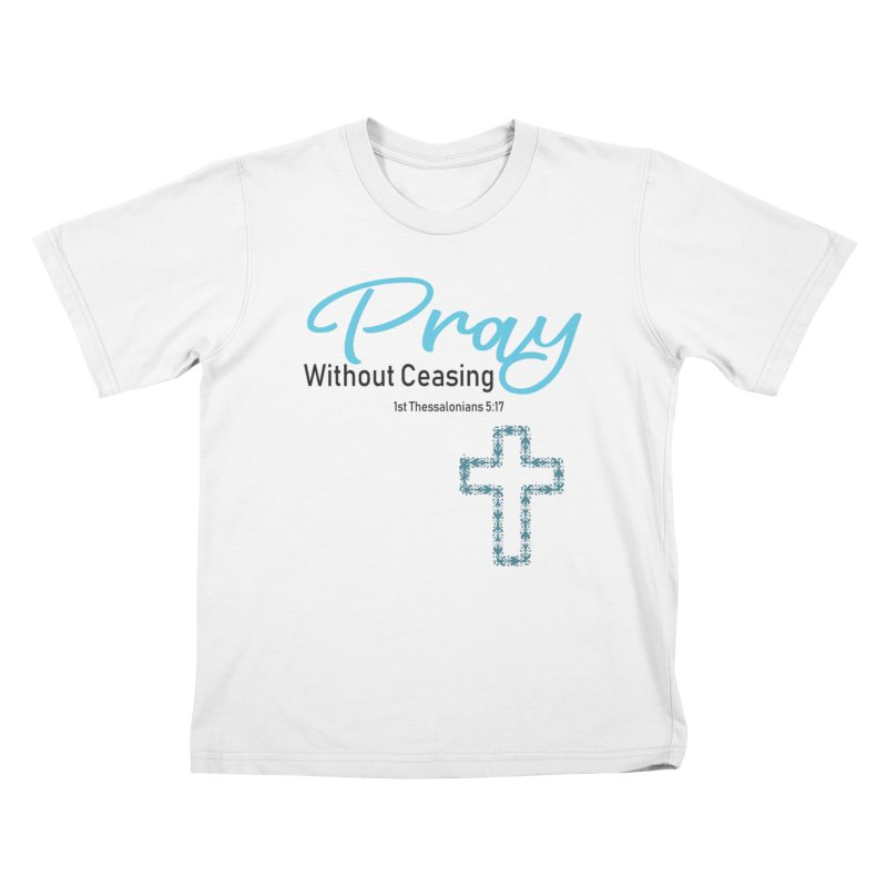 Pray Without Ceasing Kids T-Shirt by Divinitium's Clothing and Apparel