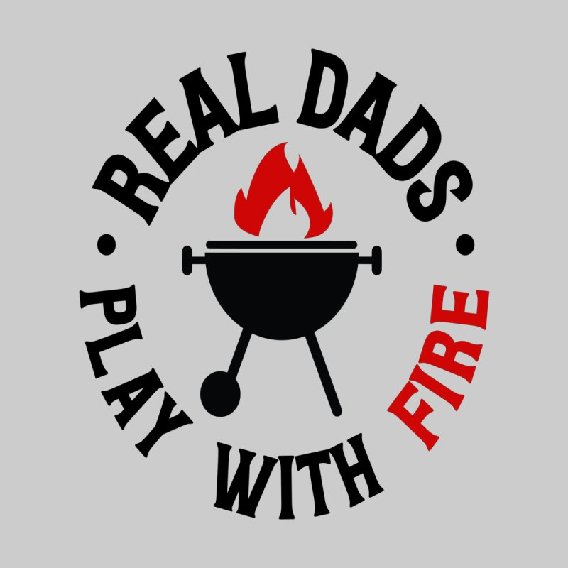 Real Dads Play With Fire by Divinitium's Clothing and Apparel