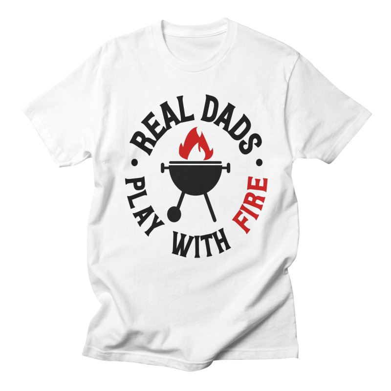 Real Dads Play With Fire Men's Regular T-Shirt by Divinitium's Clothing and Apparel