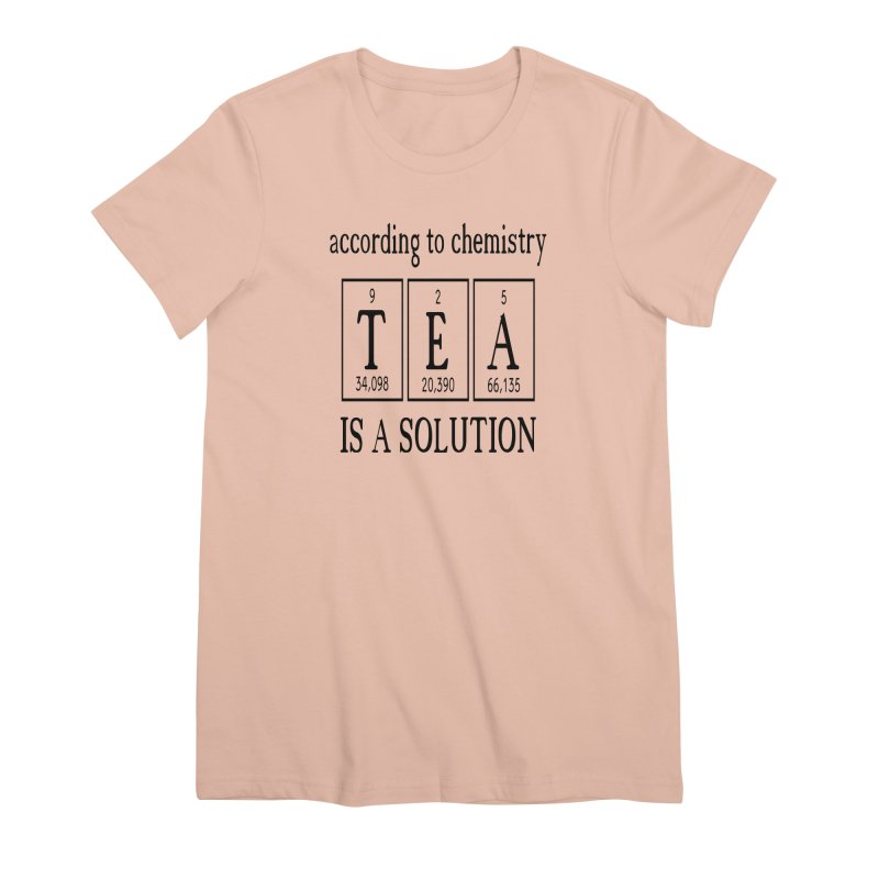 According to Chemistry Tea is a Solution Women's Premium T-Shirt by Divinitium's Clothing and Apparel
