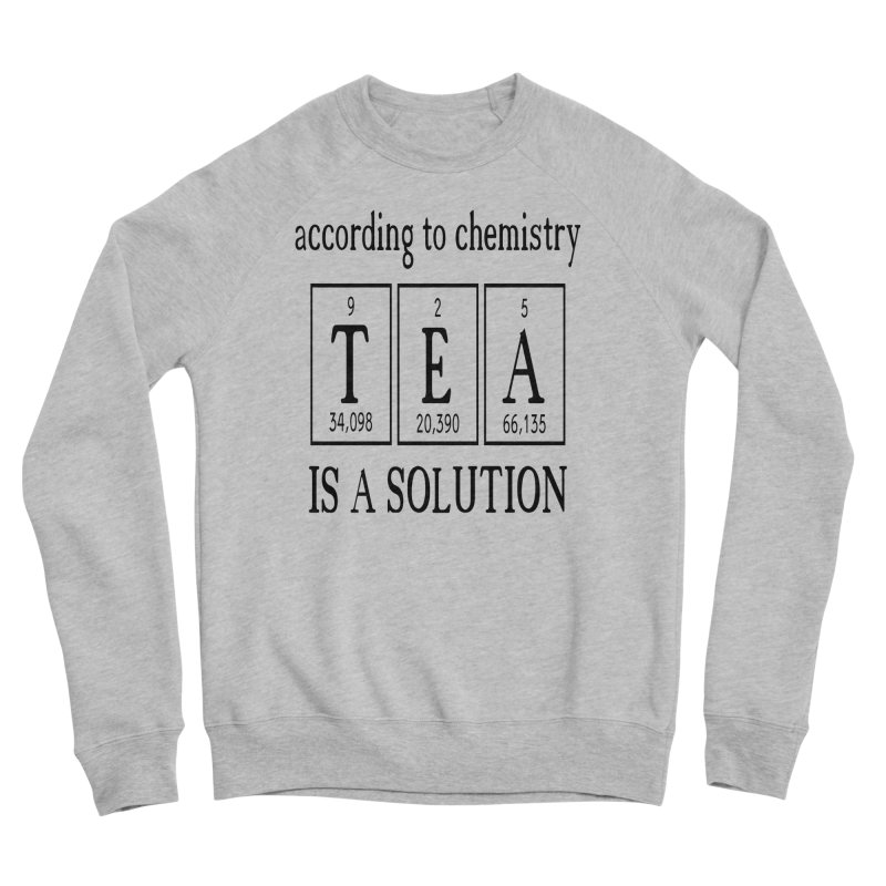 According to Chemistry Tea is a Solution Women's Sponge Fleece Sweatshirt by Divinitium's Clothing and Apparel