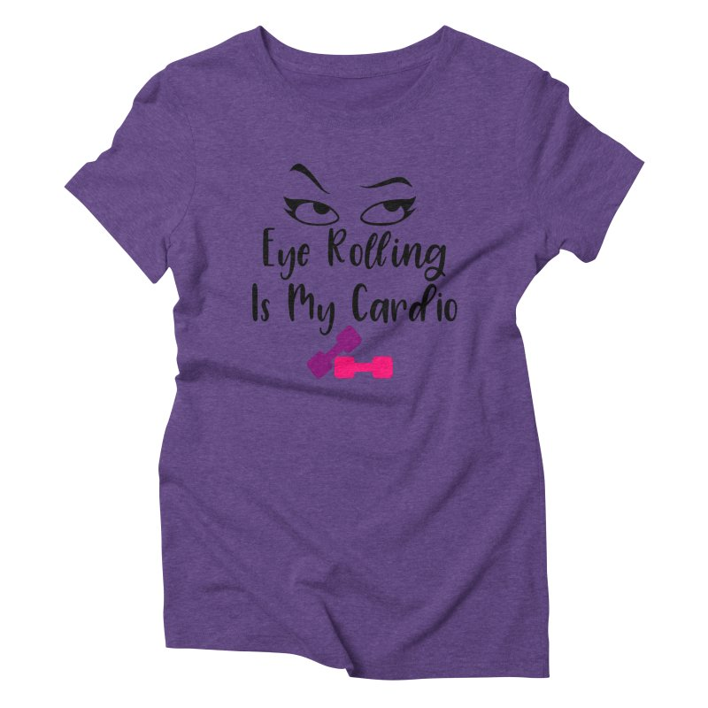 Eye Rolling Is My Cardio Women's Triblend T-Shirt by Divinitium's Clothing and Apparel