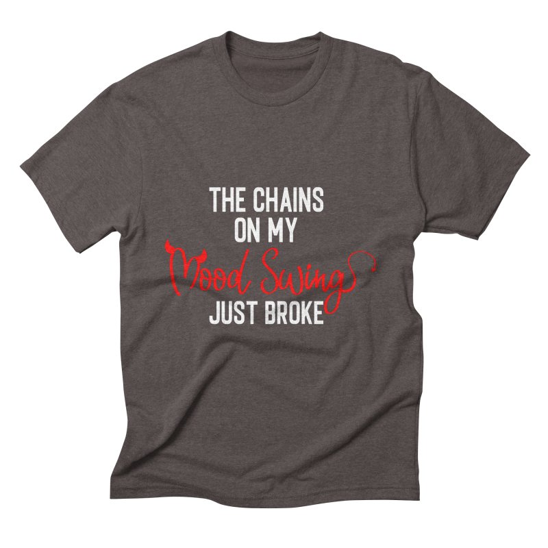 The Chains On My Mood Swing Just Broke Men's Triblend T-Shirt by Divinitium's Clothing and Apparel