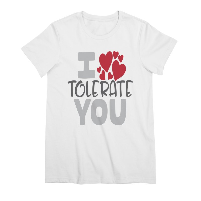 I Tolerate You Women's Premium T-Shirt by Divinitium's Clothing and Apparel