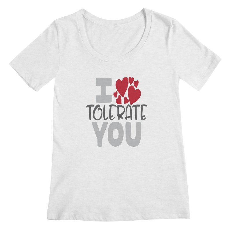 I Tolerate You Women's Regular Scoop Neck by Divinitium's Clothing and Apparel
