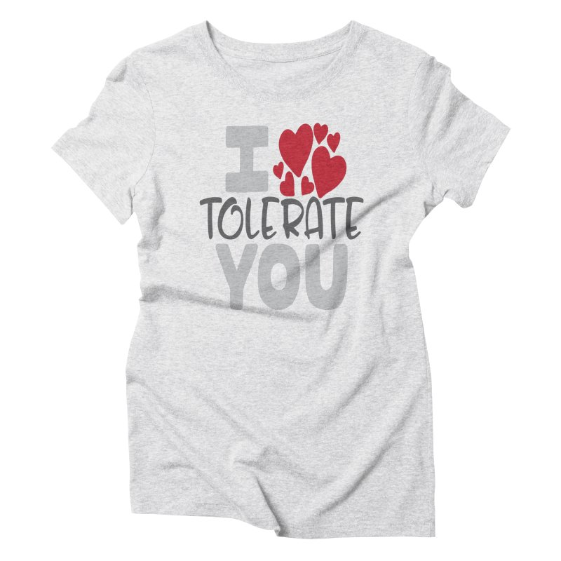 I Tolerate You Women's Triblend T-Shirt by Divinitium's Clothing and Apparel