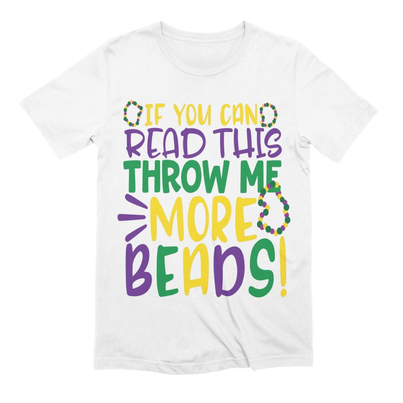 If You Can Read This Throw More Beads Men's Extra Soft T-Shirt by Divinitium's Clothing and Apparel