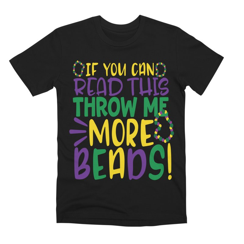 If You Can Read This Throw More Beads Men's Premium T-Shirt by Divinitium's Clothing and Apparel