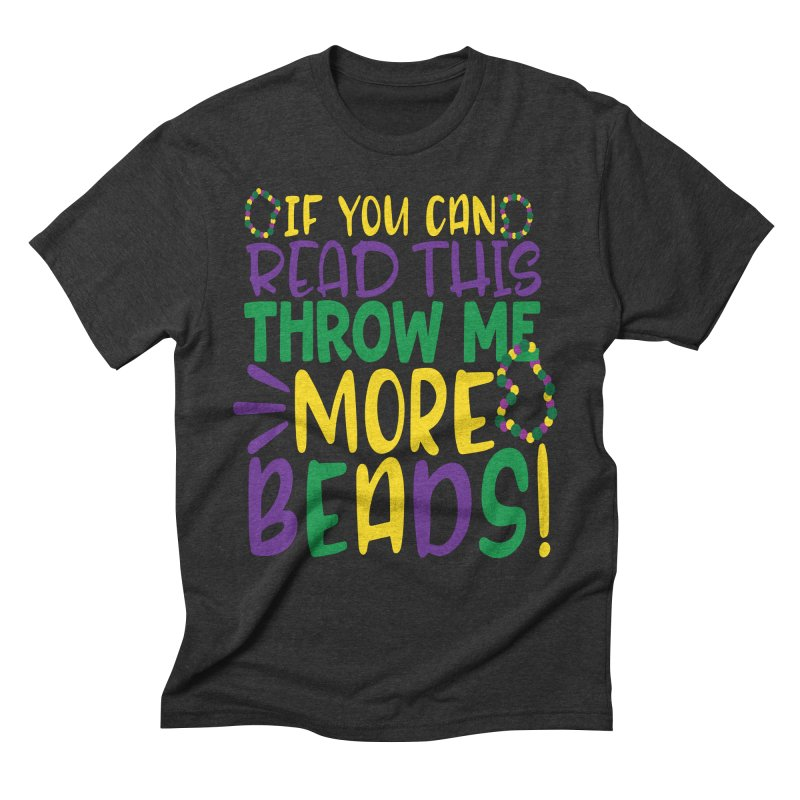 If You Can Read This Throw More Beads Men's Triblend T-Shirt by Divinitium's Clothing and Apparel