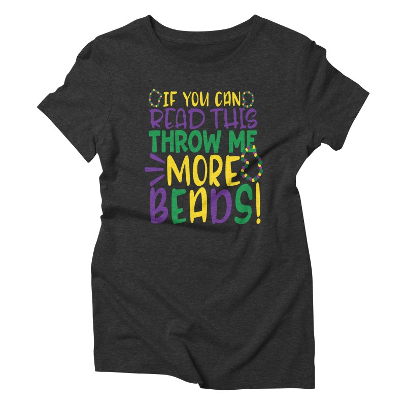 If You Can Read This Throw More Beads Women's Triblend T-Shirt by Divinitium's Clothing and Apparel